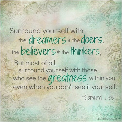 Surround yourself with the dreamers the doers the belivers the thinkers